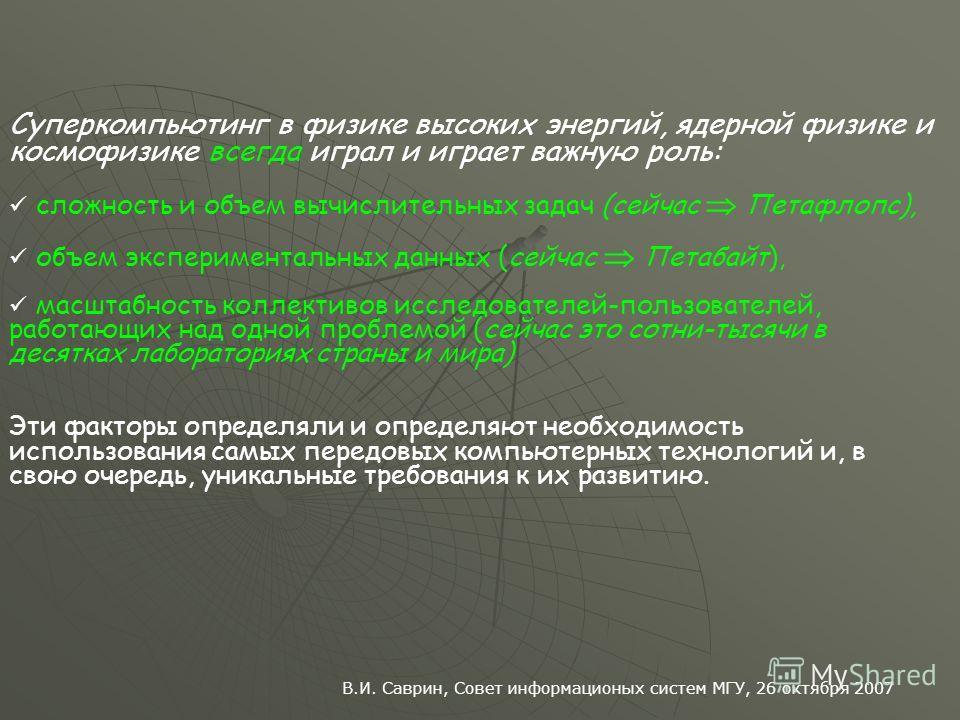 В.И. Саврин, Совет информационых систем МГУ, 26 октября 2007 Суперкомпьютинг в физике высоких энергий, ядерной физике и космофизике всегда играл и играет важную роль: сложность и объем вычислительных задач (сейчас Петафлопс), объем экспериментальных
