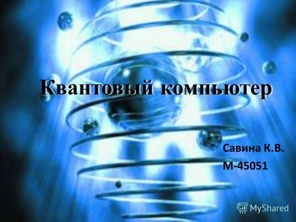Квантовый компьютер Савина К.В. М-45051