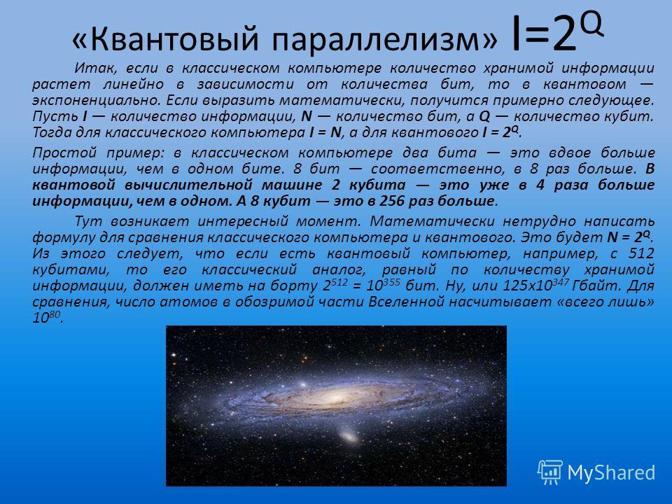 «Квантовый параллелизм» I=2 Q Итак, если в классическом компьютере количество хранимой информации растет линейно в зависимости от количества бит, то в квантовом экспоненциально. Если выразить математически, получится примерно следующее. Пусть I колич