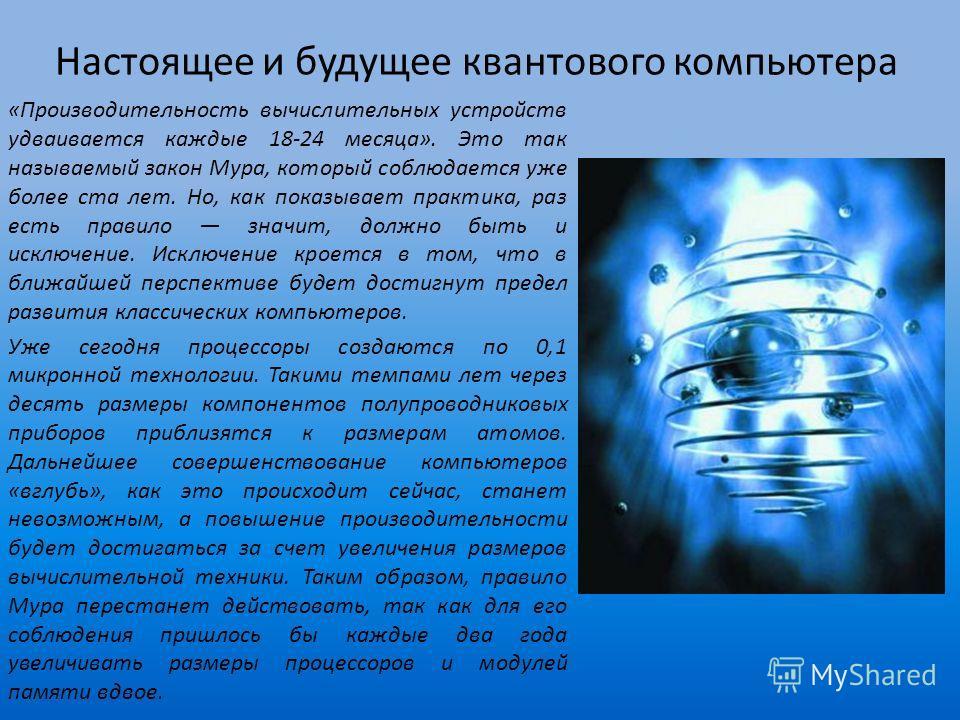 Настоящее и будущее квантового компьютера «Производительность вычислительных устройств удваивается каждые 18-24 месяца». Это так называемый закон Мура, который соблюдается уже более ста лет. Но, как показывает практика, раз есть правило значит, должн
