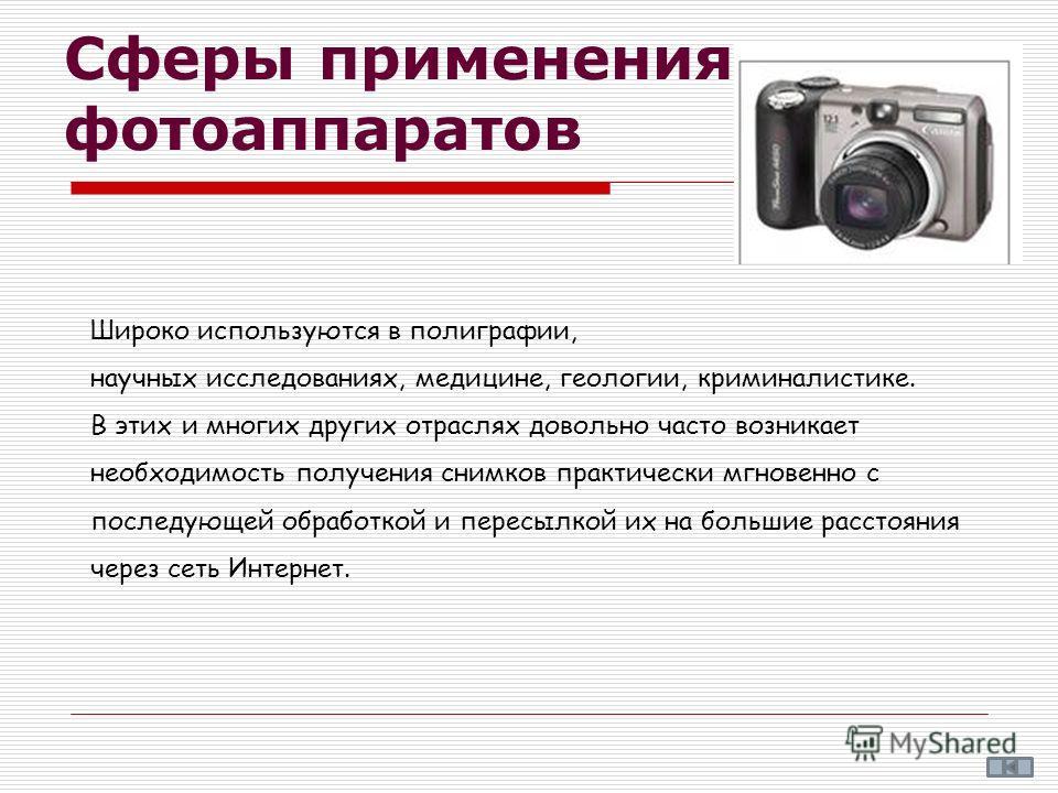 Сферы применения фотоаппаратов Широко используются в полиграфии, научных исследованиях, медицине, геологии, криминалистике. В этих и многих других отраслях довольно часто возникает необходимость получения снимков практически мгновенно с последующей о