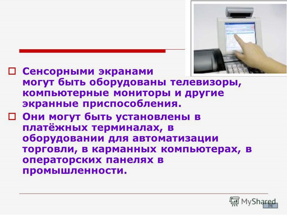 Сенсорными экранами могут быть оборудованы телевизоры, компьютерные мониторы и другие экранные приспособления. Они могут быть установлены в платёжных терминалах, в оборудовании для автоматизации торговли, в карманных компьютерах, в операторских панел