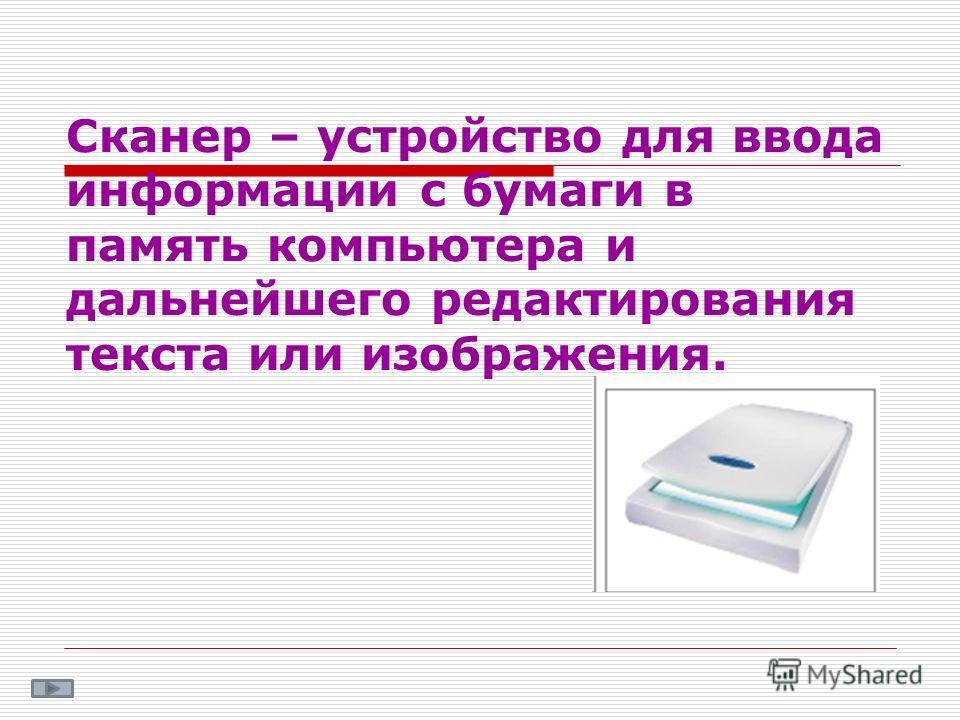 Сканер – устройство для ввода информации с бумаги в память компьютера и дальнейшего редактирования текста или изображения.