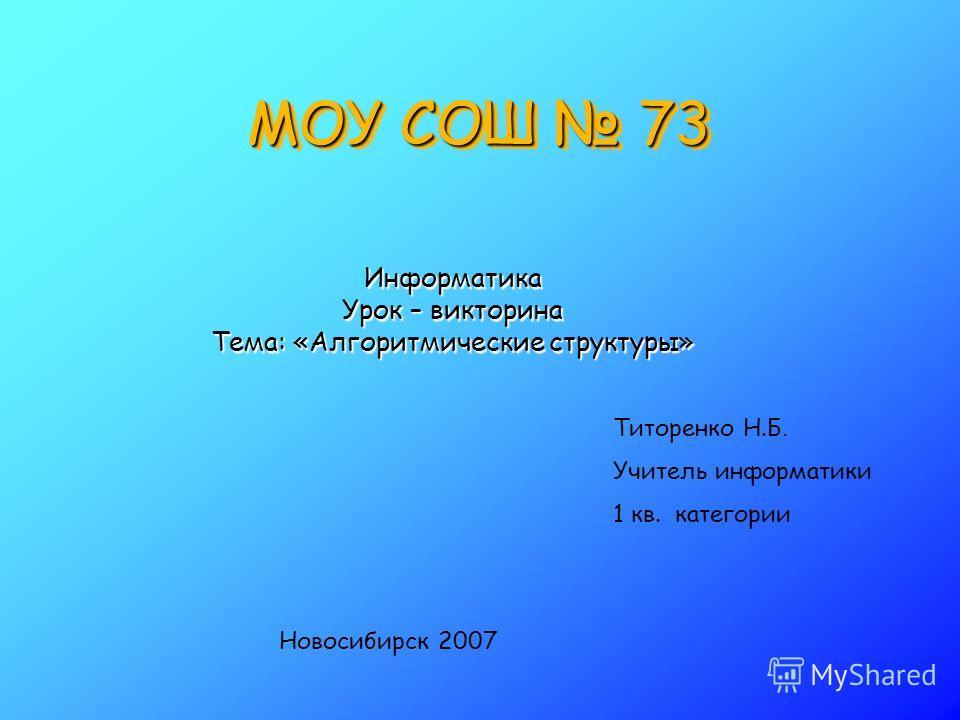 МОУ СОШ 73 Информатика Урок – викторина Тема: «Алгоритмические структуры» Титоренко Н.Б. Учитель информатики 1 кв. категории Новосибирск 2007