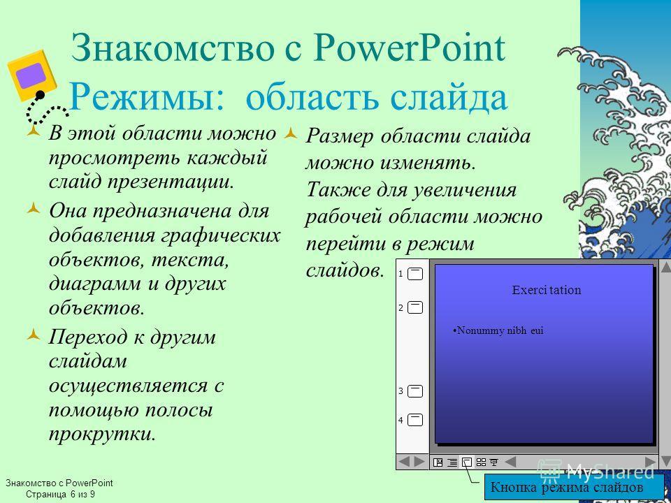 Знакомство с PowerPoint Режимы: область слайда В этой области можно просмотреть каждый слайд презентации. Она предназначена для добавления графических объектов, текста, диаграмм и других объектов. Переход к другим слайдам осуществляется с помощью пол
