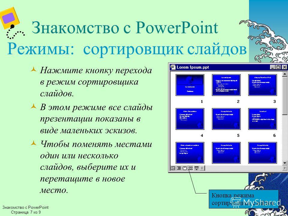 Знакомство с PowerPoint Режимы: сортировщик слайдов Нажмите кнопку перехода в режим сортировщика слайдов. В этом режиме все слайды презентации показаны в виде маленьких эскизов. Чтобы поменять местами один или несколько слайдов, выберите их и перетащ
