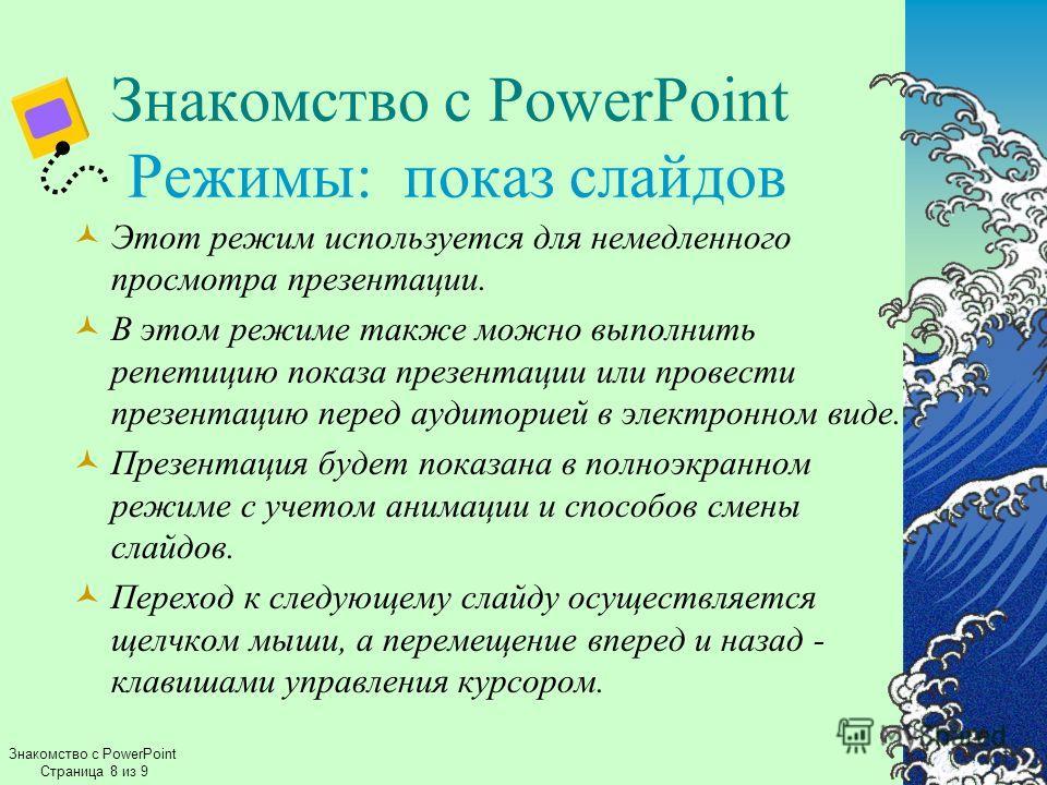 Знакомство с PowerPoint Страница 8 из 9 Знакомство с PowerPoint Режимы: показ слайдов Этот режим используется для немедленного просмотра презентации. В этом режиме также можно выполнить репетицию показа презентации или провести презентацию перед ауди