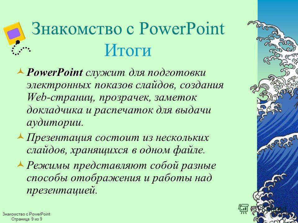 Знакомство с PowerPoint Страница 9 из 9 Знакомство с PowerPoint Итоги PowerPoint PowerPoint служит для подготовки электронных показов слайдов, создания Web-страниц, прозрачек, заметок докладчика и распечаток для выдачи аудитории. Презентация состоит