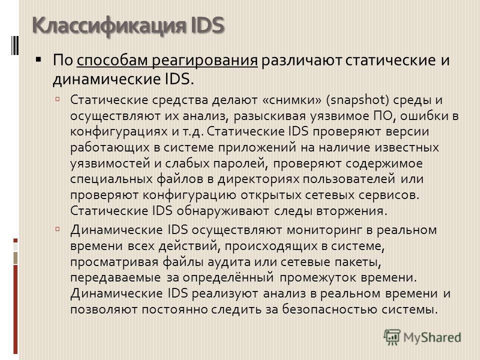 По способам реагирования различают статические и динамические IDS. Статические средства делают «снимки» (snapshot) среды и осуществляют их анализ, разыскивая уязвимое ПО, ошибки в конфигурациях и т.д. Статические IDS проверяют версии работающих в сис