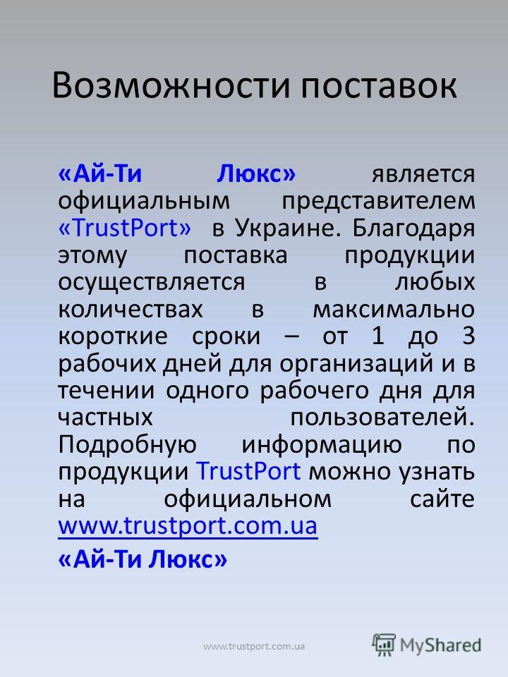 Возможности поставок «Ай-Ти Люкс» является официальным представителем «TrustPort» в Украине. Благодаря этому поставка продукции осуществляется в любых количествах в максимально короткие сроки – от 1 до 3 рабочих дней для организаций и в течении одног