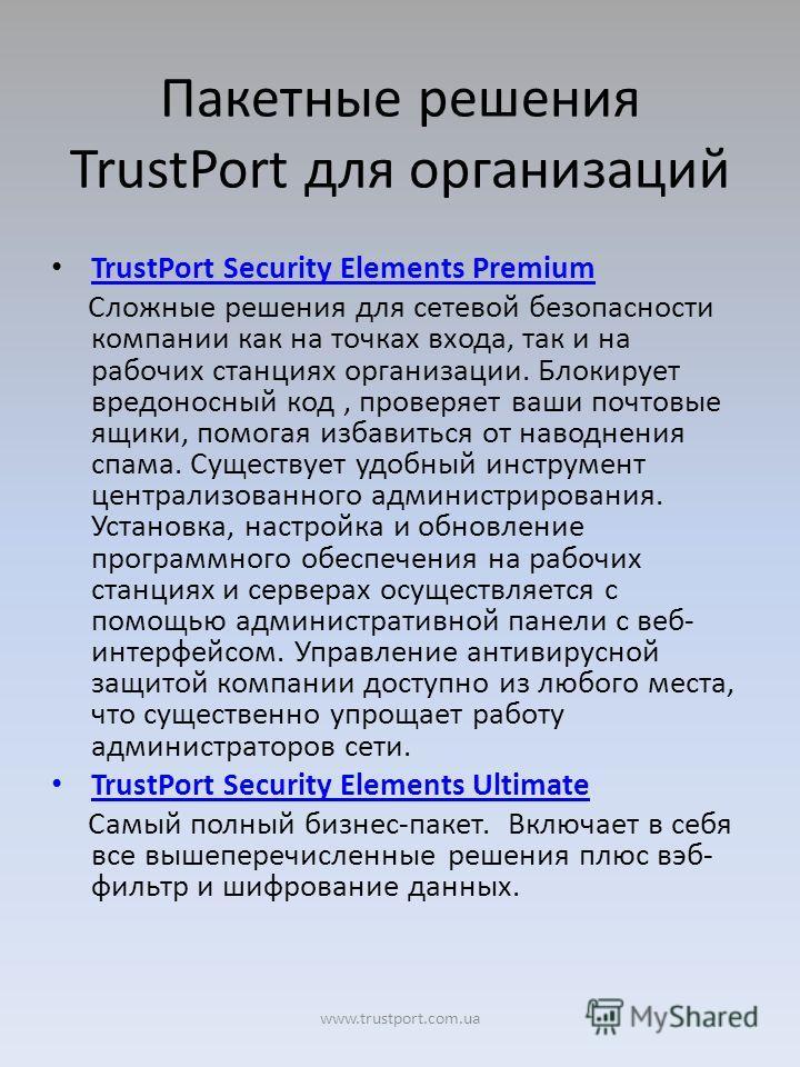 Пакетные решения TrustPort для организаций TrustPort Security Elements Premium Сложные решения для сетевой безопасности компании как на точках входа, так и на рабочих станциях организации. Блокирует вредоносный код, проверяет ваши почтовые ящики, пом