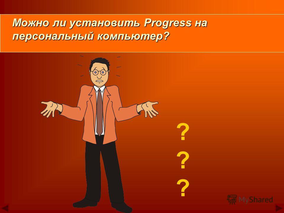 ? ? ? Можно ли установить Progress на Можно ли установить Progress на персональный компьютер? персональный компьютер?