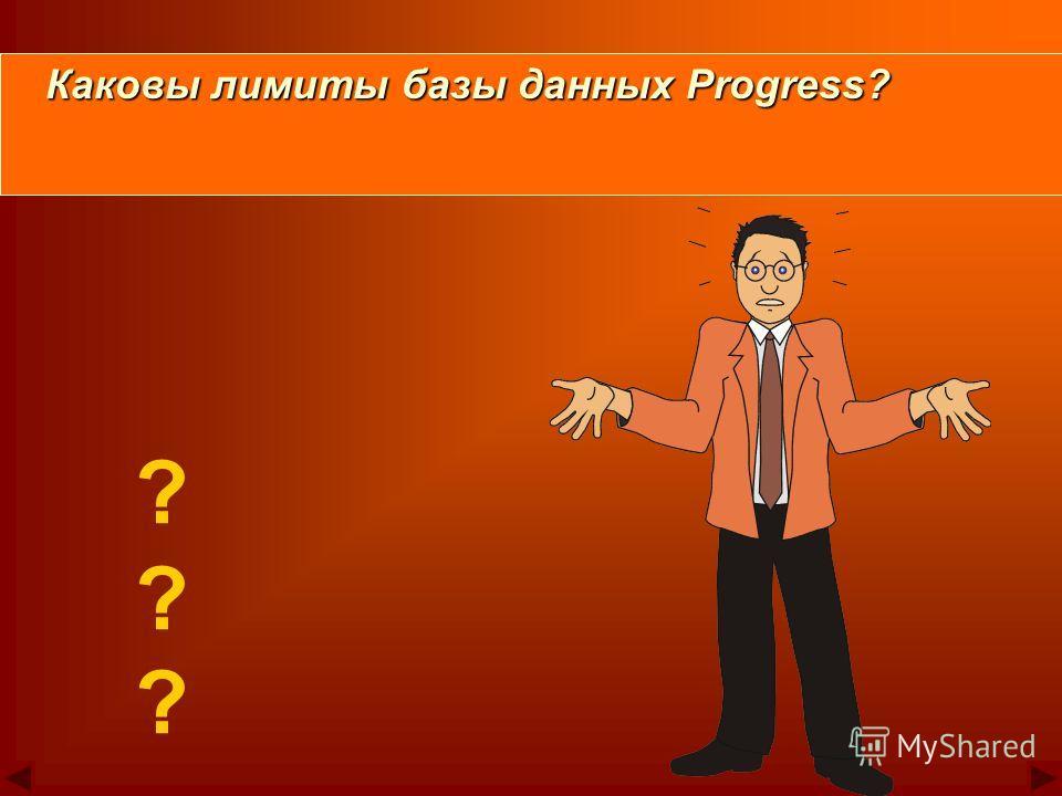 ? ? ? Каковы лимиты базы данных Progress? Каковы лимиты базы данных Progress?