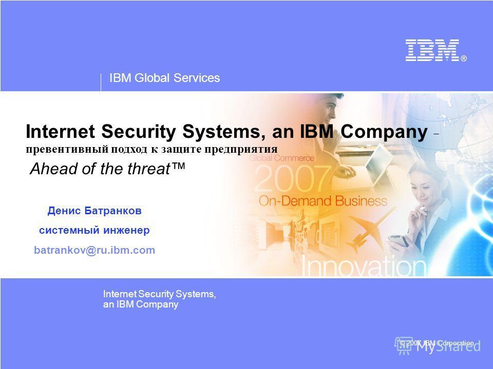 IBM Global Services © 2007 IBM Corporation Internet Security Systems, an IBM Company Internet Security Systems, an IBM Company - превентивный подход к защите предприятия Ahead of the threat Денис Батранков системный инженер batrankov@ru.ibm.com