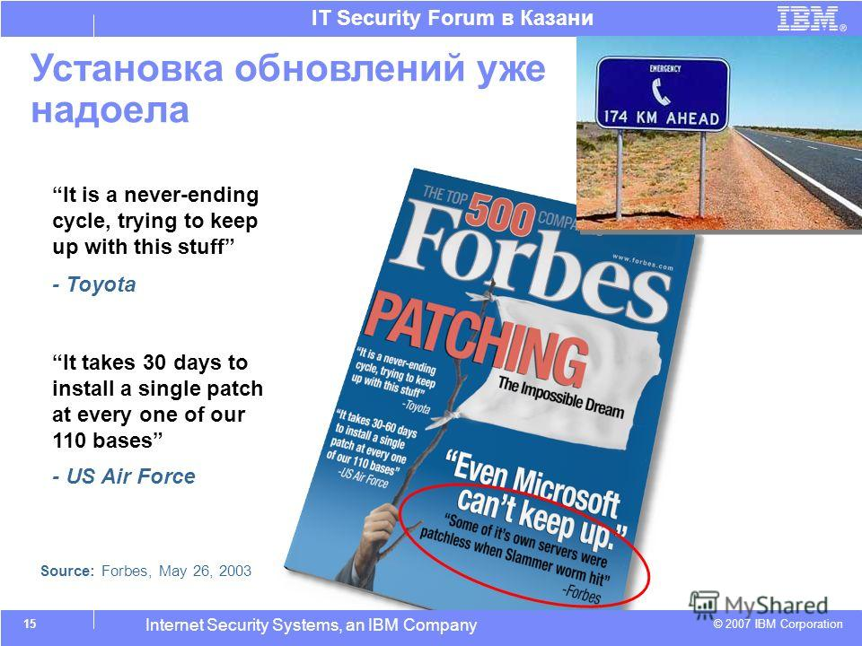 © 2007 IBM Corporation IT Security Forum в Казани Internet Security Systems, an IBM Company Установка обновлений уже надоела It takes 30 days to install a single patch at every one of our 110 bases - US Air Force It is a never-ending cycle, trying to