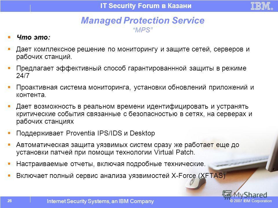 © 2007 IBM Corporation IT Security Forum в Казани Internet Security Systems, an IBM Company 28 Что это: Что это: Дает комплексное решение по мониторингу и защите сетей, серверов и рабочих станций. Предлагает эффективный способ гарантированнной защиты