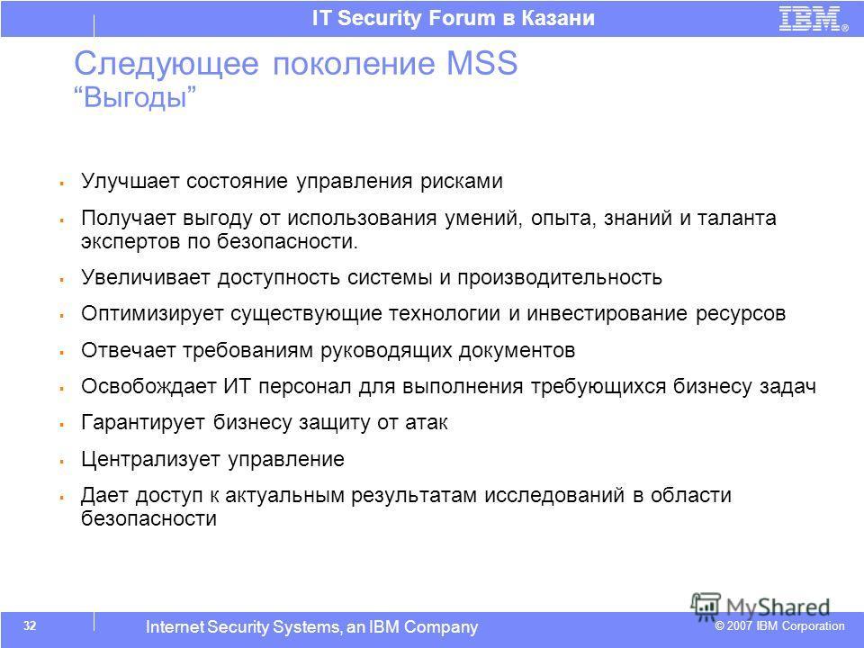 © 2007 IBM Corporation IT Security Forum в Казани Internet Security Systems, an IBM Company 32 Следующее поколение MSSВыгоды Улучшает состояние управления рисками Получает выгоду от использования умений, опыта, знаний и таланта экспертов по безопасно