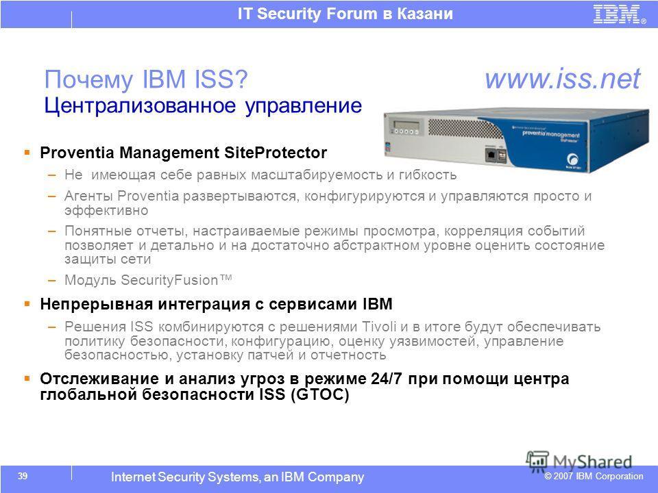 © 2007 IBM Corporation IT Security Forum в Казани Internet Security Systems, an IBM Company Почему IBM ISS? Централизованное управление Proventia Management SiteProtector –Не имеющая себе равных масштабируемость и гибкость –Агенты Proventia развертыв