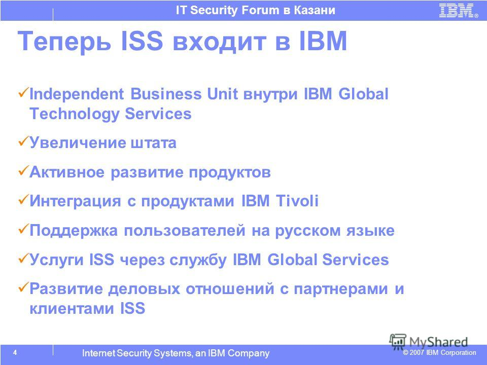 © 2007 IBM Corporation IT Security Forum в Казани Internet Security Systems, an IBM Company Теперь ISS входит в IBM Independent Business Unit внутри IBM Global Technology Services Увеличение штата Активное развитие продуктов Интеграция с продуктами I