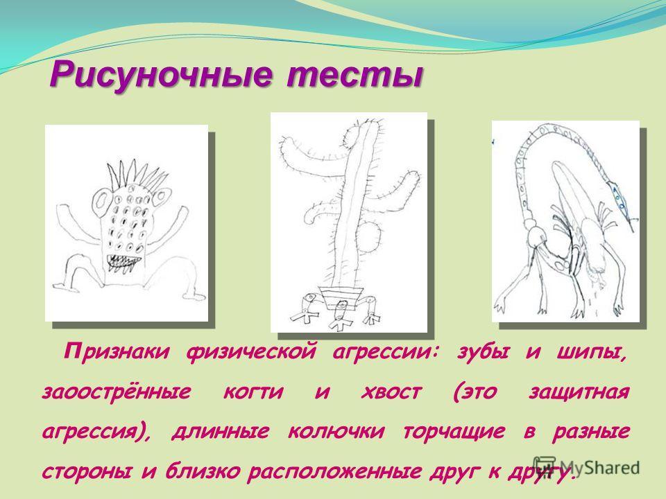 П ризнаки физической агрессии: зубы и шипы, заоострённые когти и хвост (это защитная агрессия), длинные колючки торчащие в разные стороны и близко расположенные друг к другу. Рисуночные тесты
