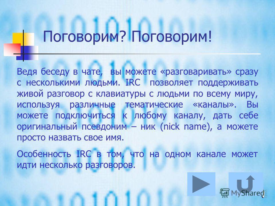 Поговорим? Поговорим! Сокращение IRC происходит от английского словосочетания Internet Relay Chat и означает ни что иное, как разговоры текстом через интернет в реальном времени. Это похоже на телефонный разговор, но основное отличие в том, что вы не