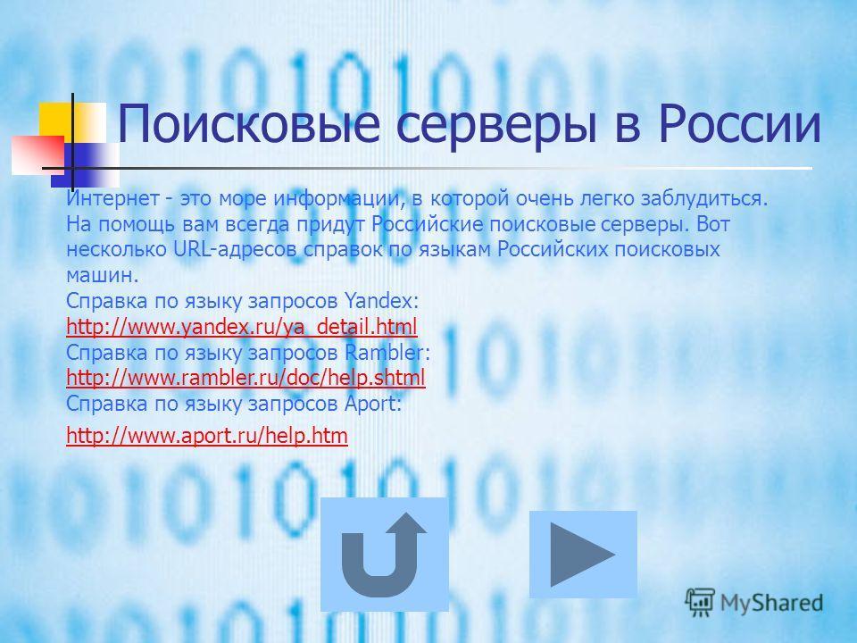 Поисковые серверы Найти нужную информацию можно с помощью поисковых серверов. Отнеситесь к поиску информации серьёзно! Чем грамотнее вы составите запрос, тем лучше будут результаты. Не бойтесь пробовать запрос на разных поисковых серверах. Зачастую т