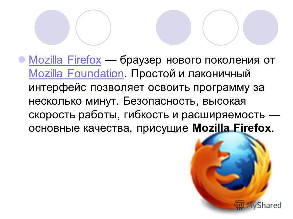 Mozilla Firefox браузер нового поколения от Mozilla Foundation. Простой и лаконичный интерфейс позволяет освоить программу за несколько минут. Безопасность, высокая скорость работы, гибкость и расширяемость основные качества, присущие Mozilla Firefox