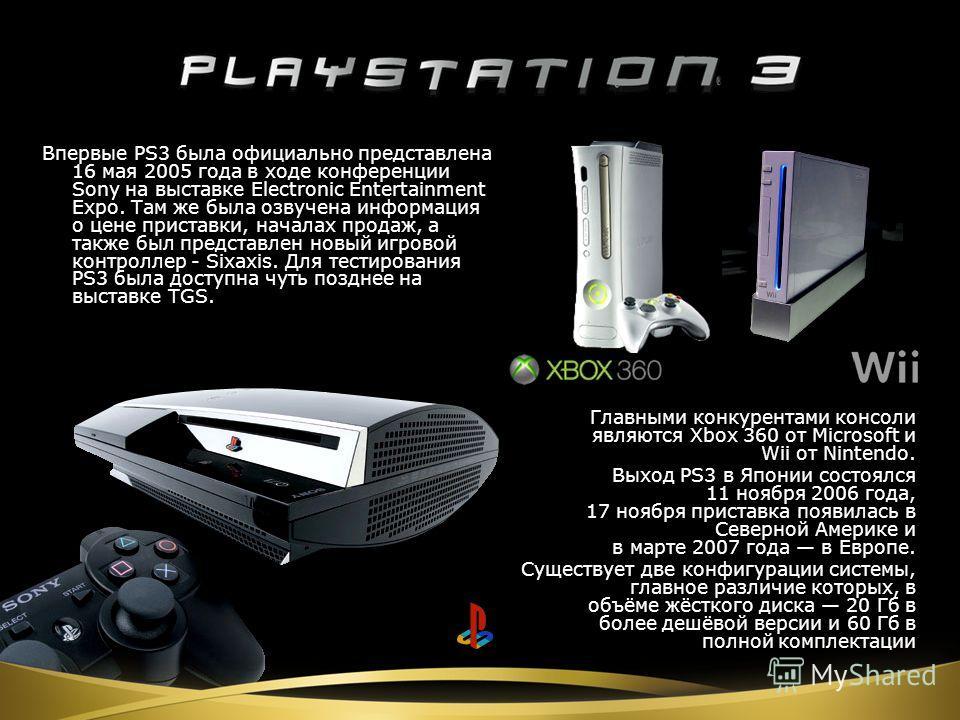 Главными конкурентами консоли являются Xbox 360 от Microsoft и Wii от Nintendo. Выход PS3 в Японии состоялся 11 ноября 2006 года, 17 ноября приставка появилась в Северной Америке и в марте 2007 года в Европе. Существует две конфигурации системы, глав