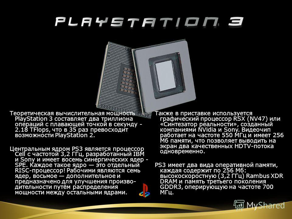 Теоретическая вычислительная мощность PlayStation 3 составляет два триллиона операций с плавающей точкой в секунду - 2.18 TFlops, что в 35 раз превосходит возможности PlayStation 2. Центральным ядром PS3 является процессор Cell с частотой 3,2 ГГц, ра