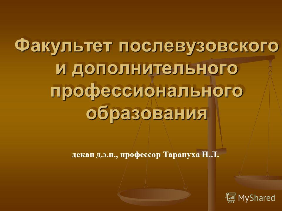 Факультет послевузовского и дополнительного профессионального образования декан д.э.н., профессор Тарануха Н.Л.
