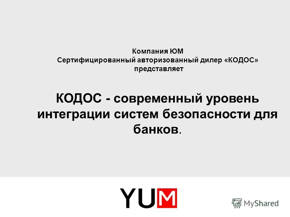 Компания ЮМ Сертифицированный авторизованный дилер «КОДОС» представляет КОДОС - современный уровень интеграции систем безопасности для банков.
