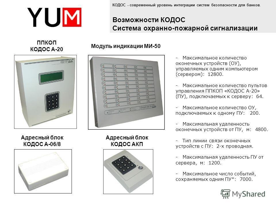 - Максимальное количество оконечных устройств (ОУ), управляемых одним компьютером (сервером): 12800. - Максимальное количество пультов управления ППКОП «КОДОС А-20» (ПУ), подключаемых к серверу: 64. - Максимальное количество ОУ, подключаемых к одному