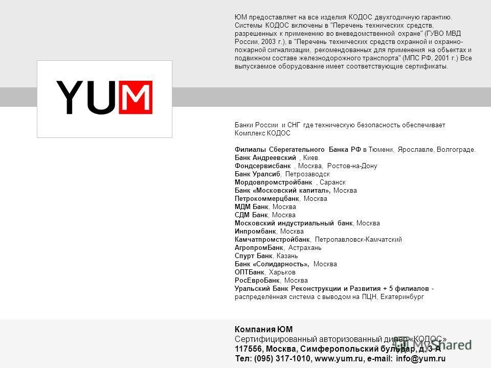 Компания ЮМ Сертифицированный авторизованный дилер «КОДОС» 117556, Москва, Симферопольский бульвар, д. 3 А Тел: (095) 317-1010, www.yum.ru, e-mail: info@yum.ru ЮМ предоставляет на все изделия КОДОС двухгодичную гарантию. Системы КОДОС включены в