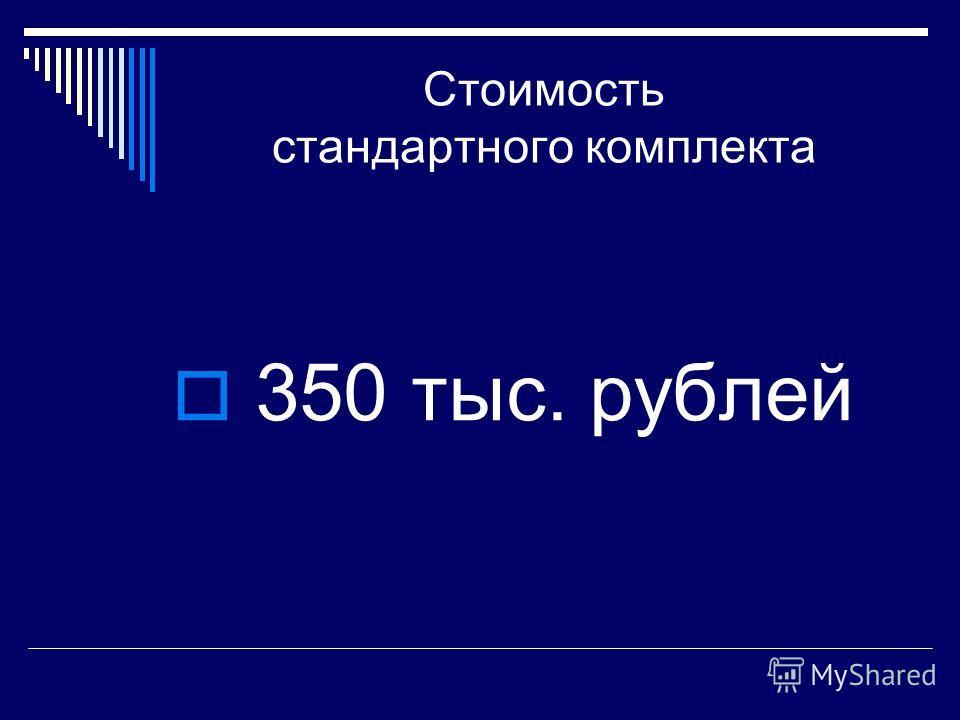 Стоимость стандартного комплекта 350 тыс. рублей