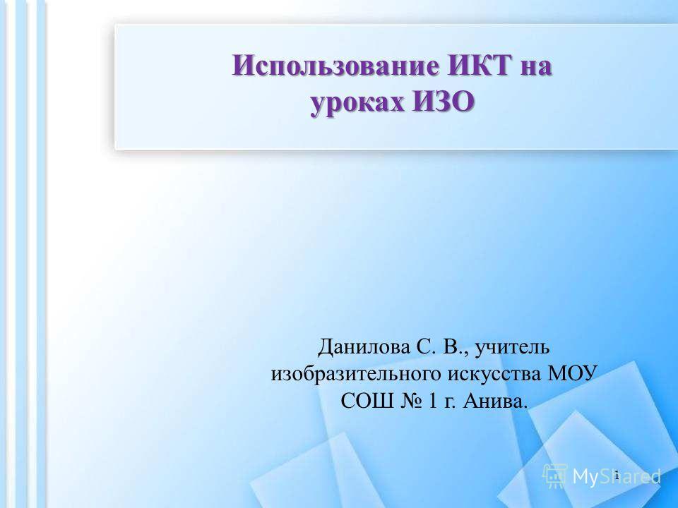 Использование ИКТ на уроках ИЗО Данилова С. В., учитель изобразительного искусства МОУ СОШ 1 г. Анива. 1