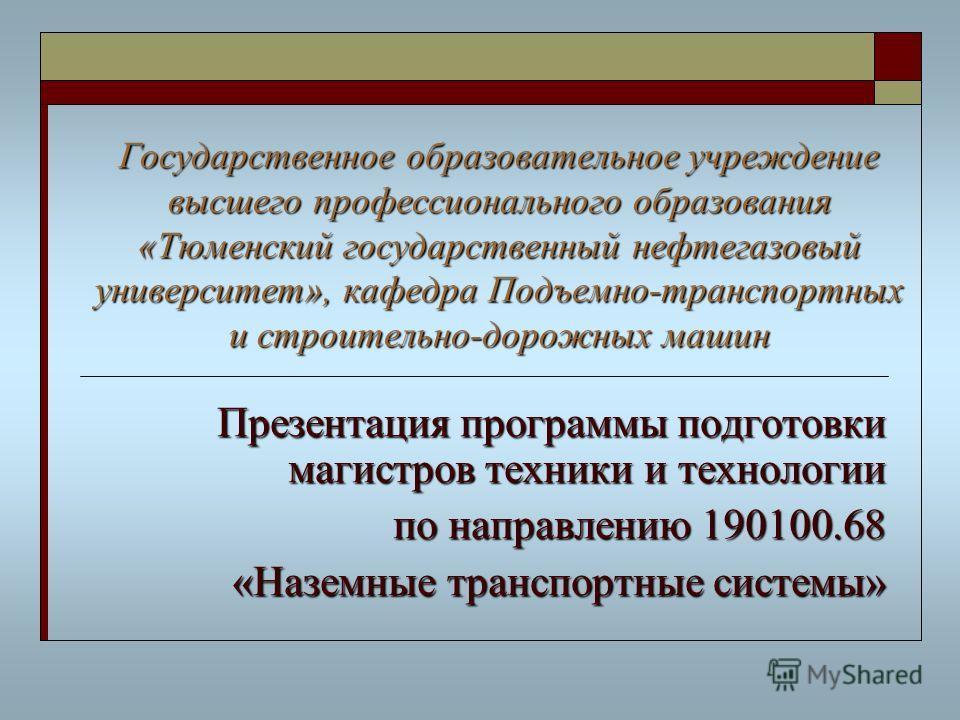 Государственное образовательное учреждение высшего профессионального образования «Тюменский государственный нефтегазовый университет», кафедра Подъемно-транспортных и строительно-дорожных машин Презентация программы подготовки магистров техники и тех