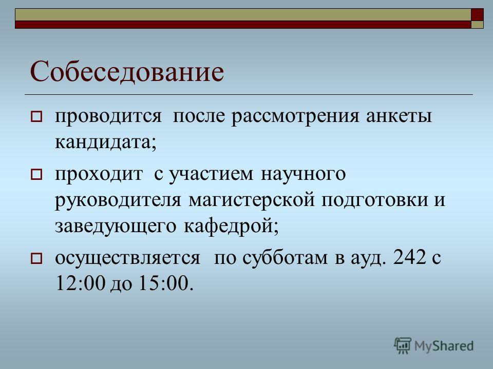 Собеседование проводится после рассмотрения анкеты кандидата; проходит с участием научного руководителя магистерской подготовки и заведующего кафедрой; осуществляется по субботам в ауд. 242 с 12:00 до 15:00.