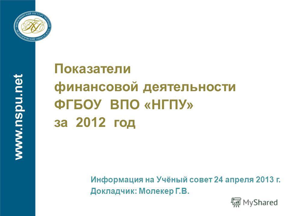 Показатели финансовой деятельности ФГБОУ ВПО «НГПУ» за 2012 год Информация на Учёный совет 24 апреля 2013 г. Докладчик: Молекер Г.В.