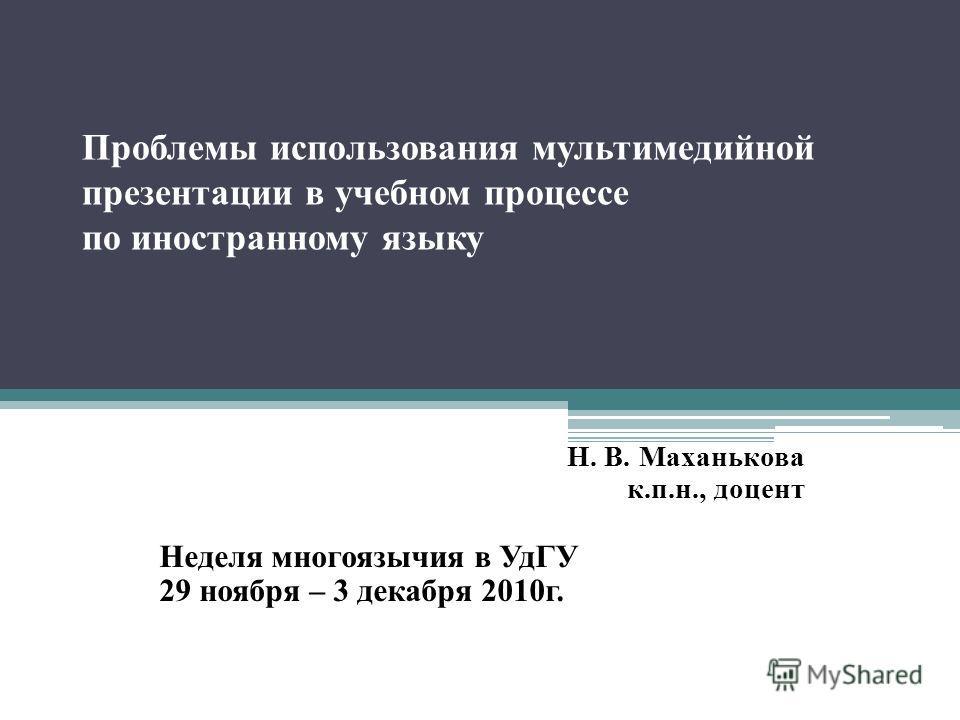 Проблемы использования мультимедийной презентации в учебном процессе по иностранному языку Н. В. Маханькова к.п.н., доцент Неделя многоязычия в УдГУ 29 ноября – 3 декабря 2010г.