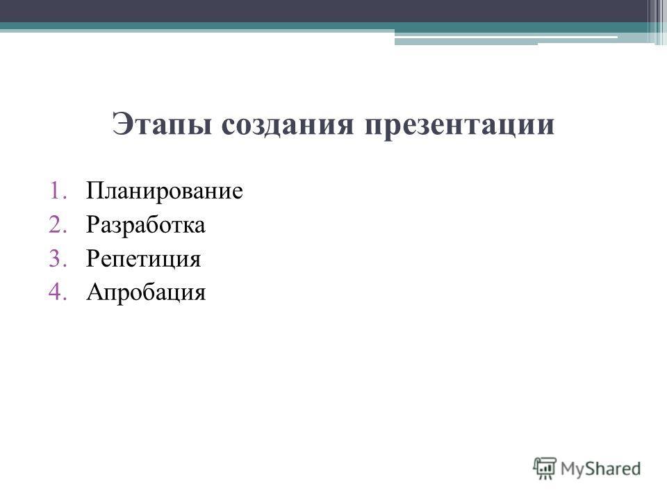 Этапы создания презентации 1.Планирование 2.Разработка 3.Репетиция 4.Апробация