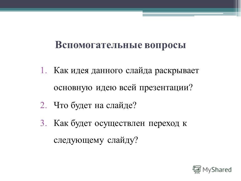 Вспомогательные вопросы 1.Как идея данного слайда раскрывает основную идею всей презентации? 2.Что будет на слайде? 3.Как будет осуществлен переход к следующему слайду?
