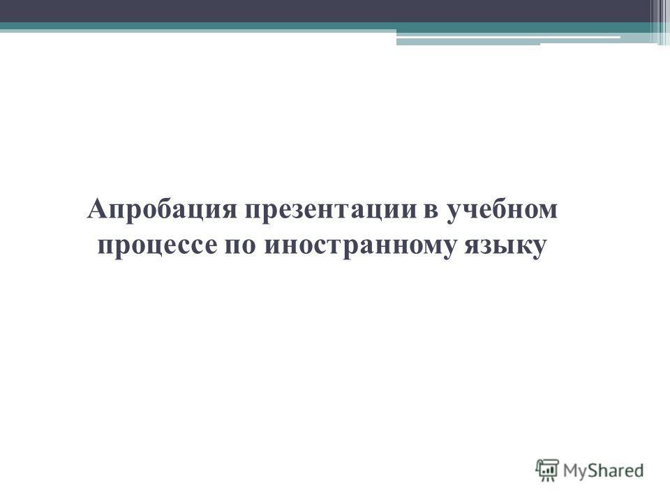 Апробация презентации в учебном процессе по иностранному языку