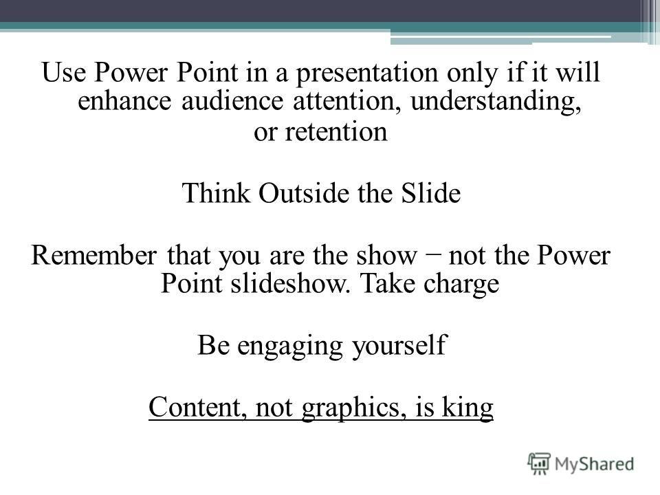 Use Power Point in a presentation only if it will enhance audience attention, understanding, or retention Think Outside the Slide Remember that you are the show not the Power Point slideshow. Take charge Be engaging yourself Content, not graphics, is