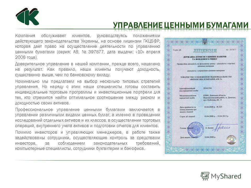 Компания обслуживает клиентов, руководствуясь положениями действующего законодательства Украины, на основе лицензии ГКЦБФР, которая дает право на осуществление деятельности по управлению ценными бумагами (серия: АВ, 397877, дата выдачи: «10» апреля 2