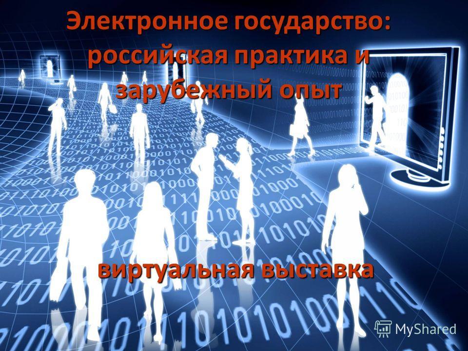 Электронное государство: российская практика и зарубежный опыт виртуальная выставка