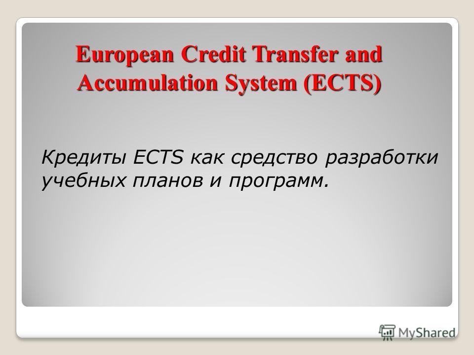 European Credit Transfer and Accumulation System (ECTS) Кредиты ECTS как средство разработки учебных планов и программ.