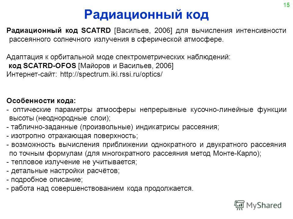 15 Радиационный код Радиационный код SCATRD [Васильев, 2006] для вычисления интенсивности рассеянного солнечного излучения в сферической атмосфере. Адаптация к орбитальной моде спектрометрических наблюдений: код SCATRD-OFOS [Майоров и Васильев, 2006]