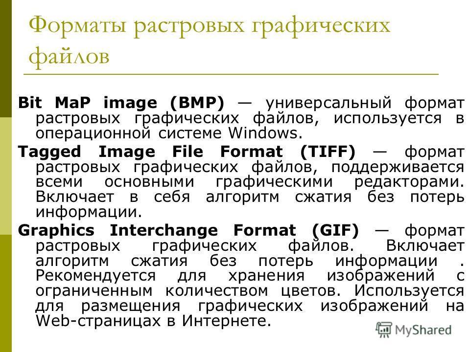 Форматы растровых графических файлов Bit MaP image (BMP) универсальный формат растровых графических файлов, используется в операционной системе Windows. Tagged Image File Format (TIFF) формат растровых графических файлов, поддерживается всеми основны