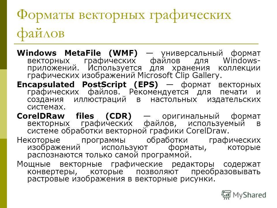 Форматы векторных графических файлов Windows MetaFile (WMF) универсальный формат векторных графических файлов для Windows- приложений. Используется для хранения коллекции графических изображений Microsoft Clip Gallery. Encapsulated PostScript (EPS) ф