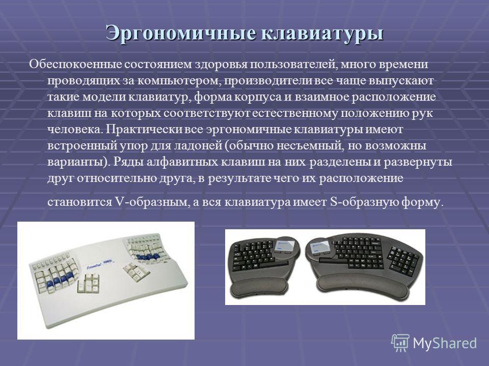 Эргономичные клавиатуры Обеспокоенные состоянием здоровья пользователей, много времени проводящих за компьютером, производители все чаще выпускают такие модели клавиатур, форма корпуса и взаимное расположение клавиш на которых соответствуют естествен